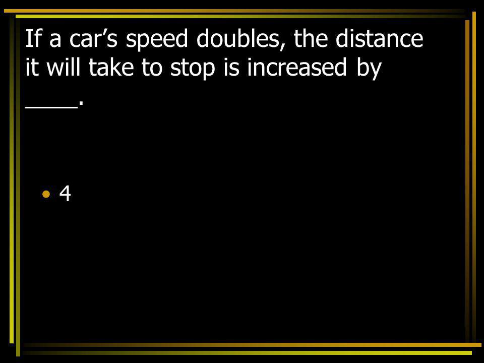 If a car's speed doubles, the distance it will take to stop is increased by ____.