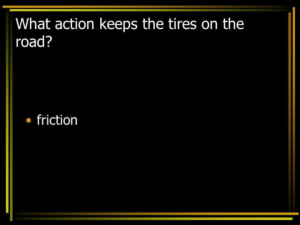 What action keeps the tires on the road
