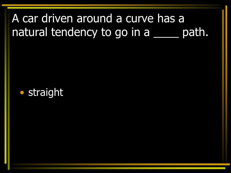 A car driven around a curve has a natural tendency to go in a ____ path.