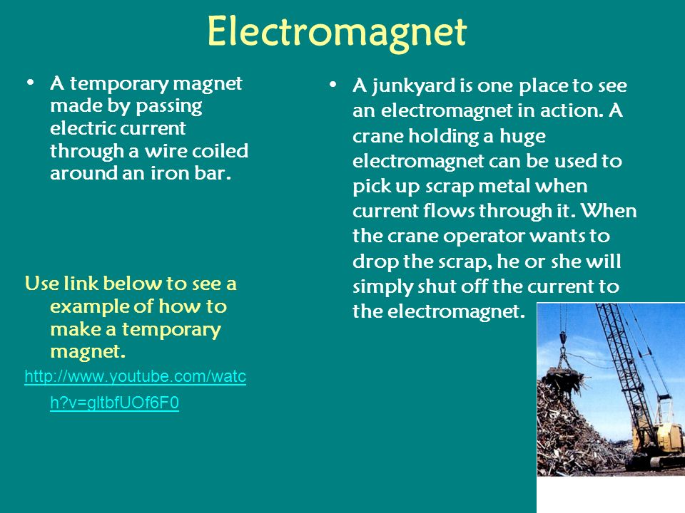 ElectromagnetA temporary magnet made by passing electric current through a wire coiled around an iron bar.