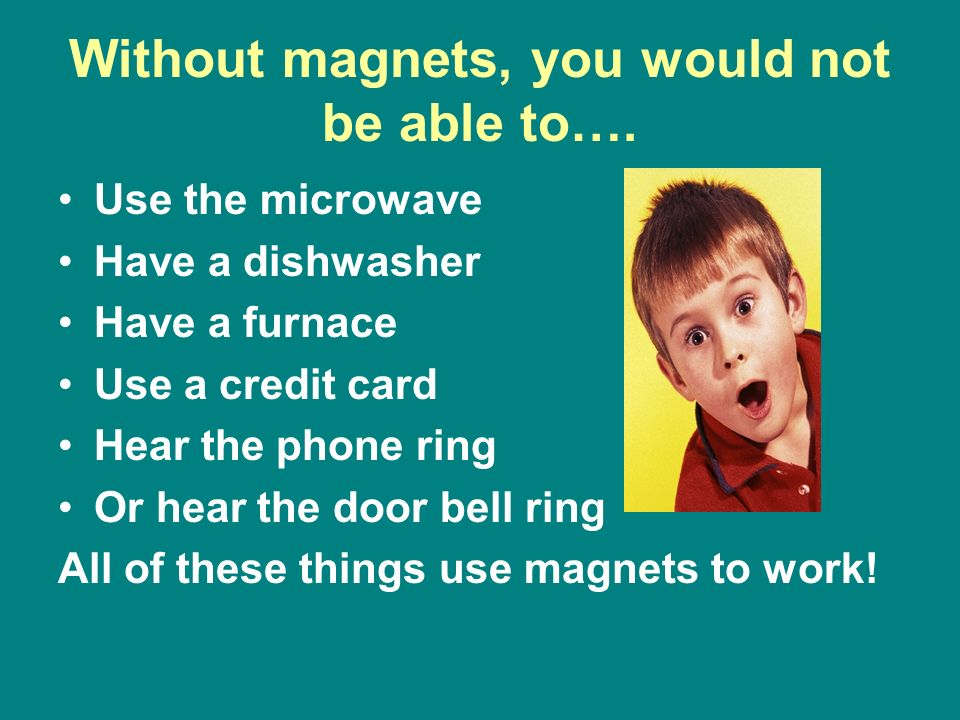 Without magnets, you would not be able to….