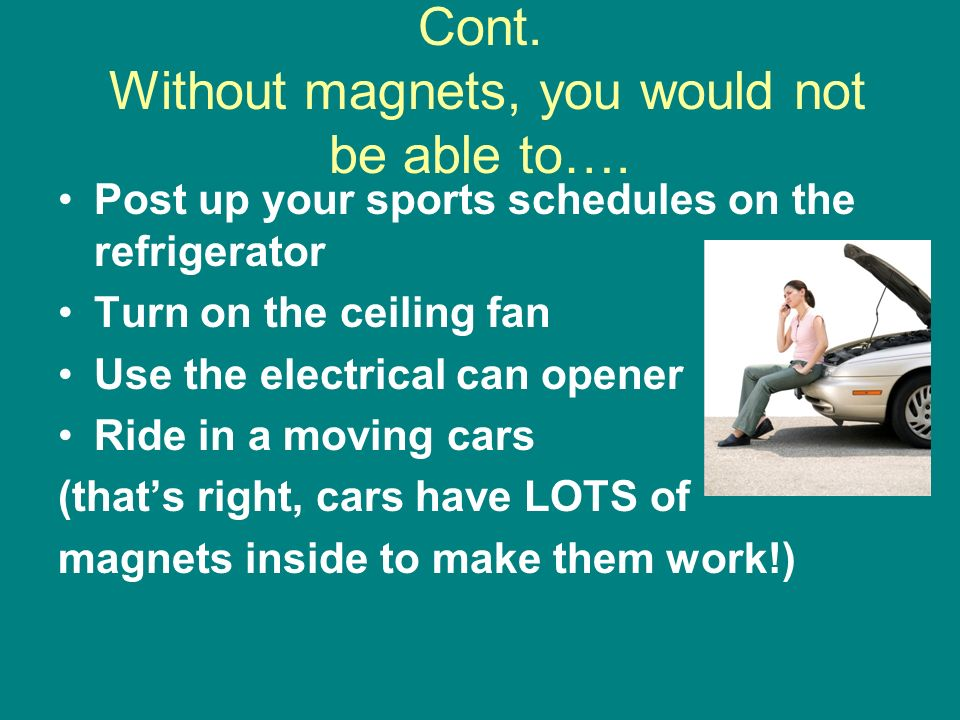 Cont. Without magnets, you would not be able to….