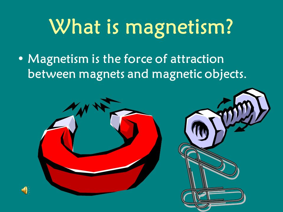 What is magnetism Magnetism is the force of attraction between magnets and magnetic objects.