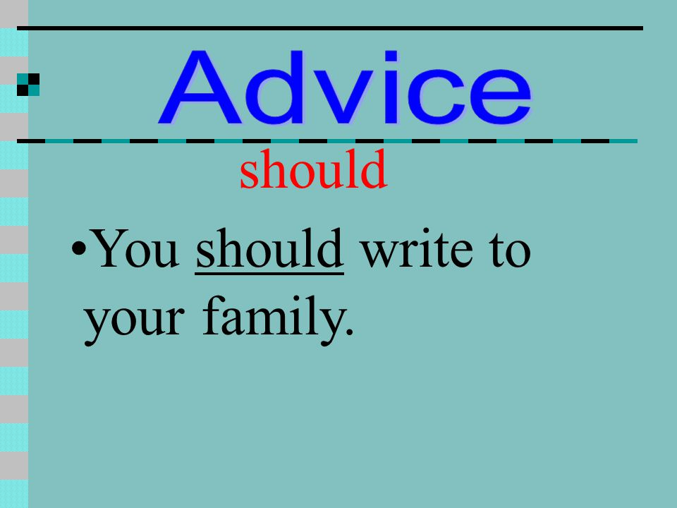 Advice should You should write to your family.