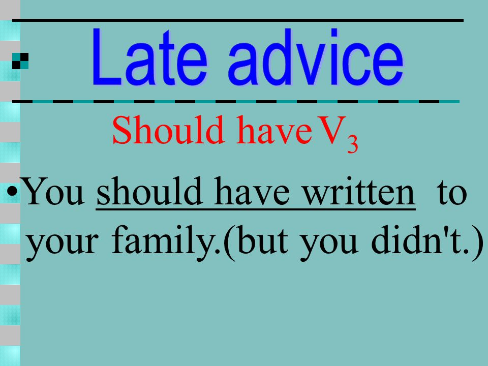 You should have written to your family.(but you didn t.)