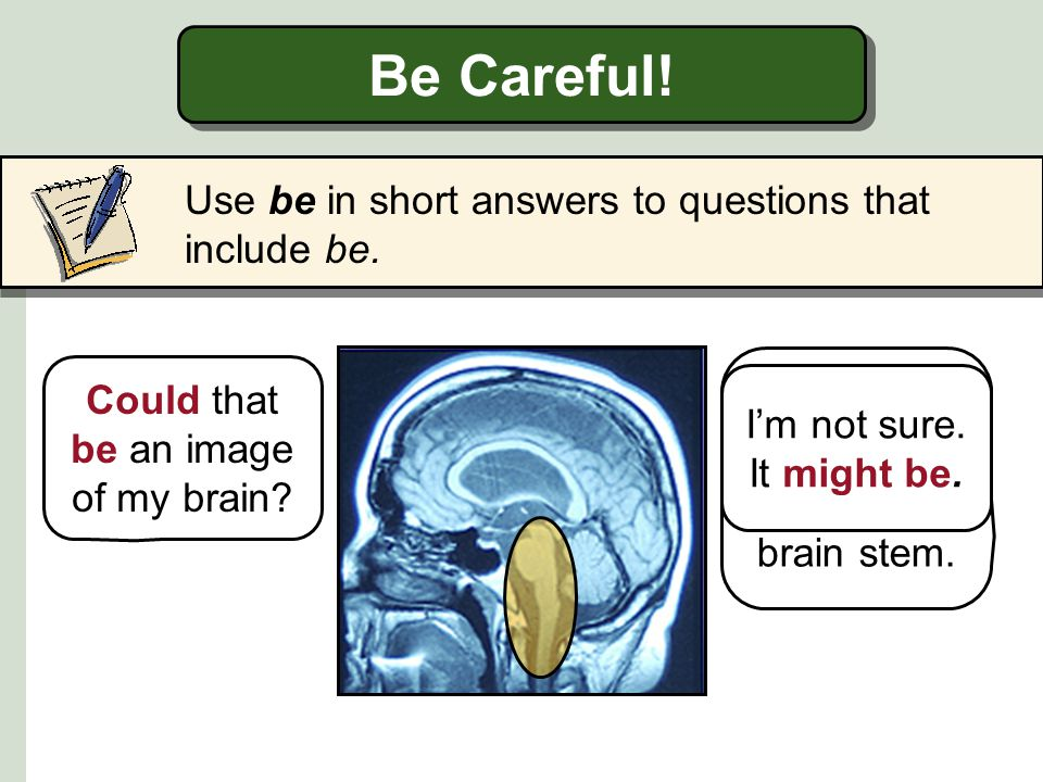 Be Careful! Use be in short answers to questions that include be.