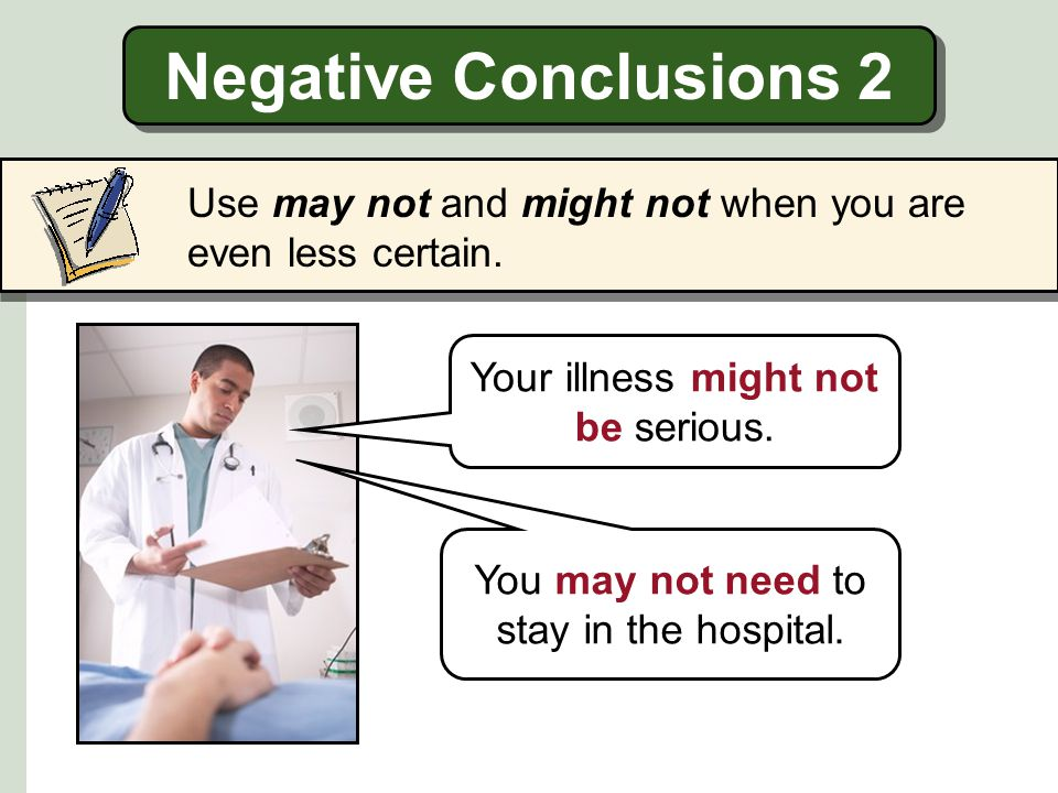 Negative Conclusions 2 Use may not and might not when you are even less certain. Your illness might not be serious.