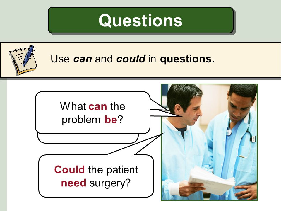 Questions Use can and could in questions. What can the problem be