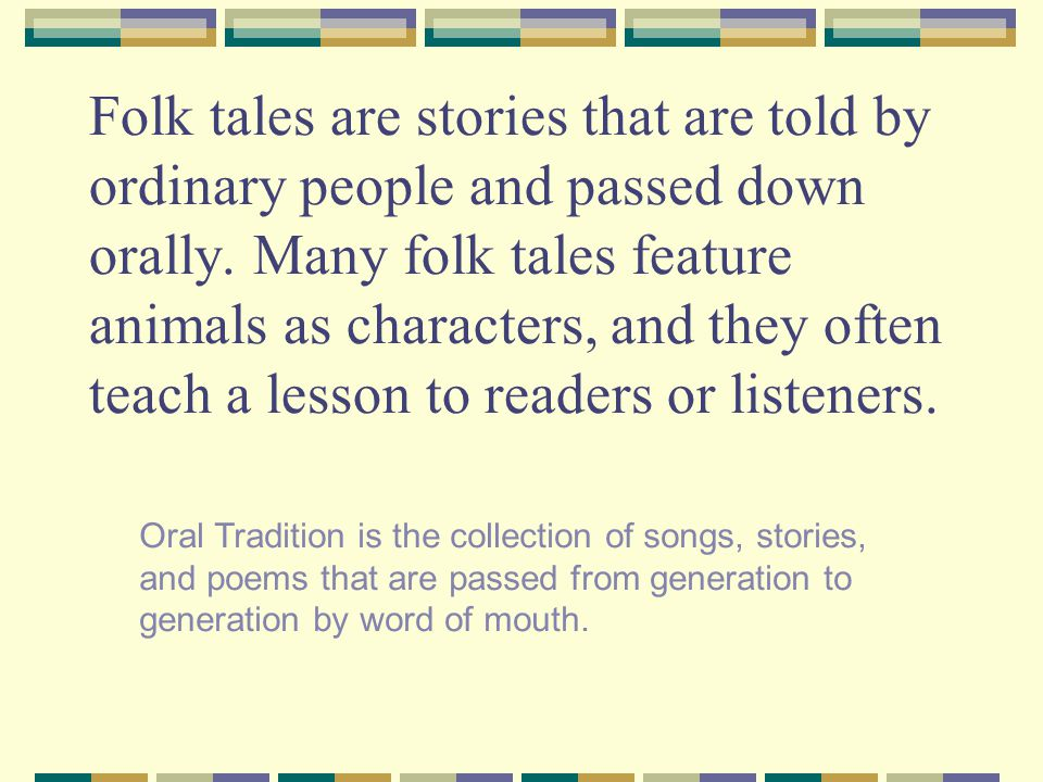 Folk tales are stories that are told by ordinary people and passed down orally. Many folk tales feature animals as characters, and they often teach a lesson to readers or listeners.