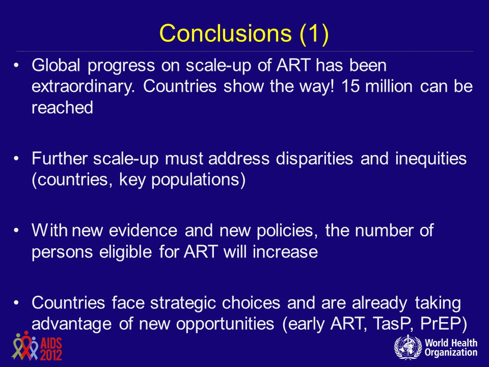 Conclusions (1) Global progress on scale-up of ART has been extraordinary. Countries show the way! 15 million can be reached.