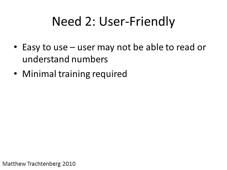 Need 2: User-Friendly Easy to use – user may not be able to read or understand numbers. Minimal training required.