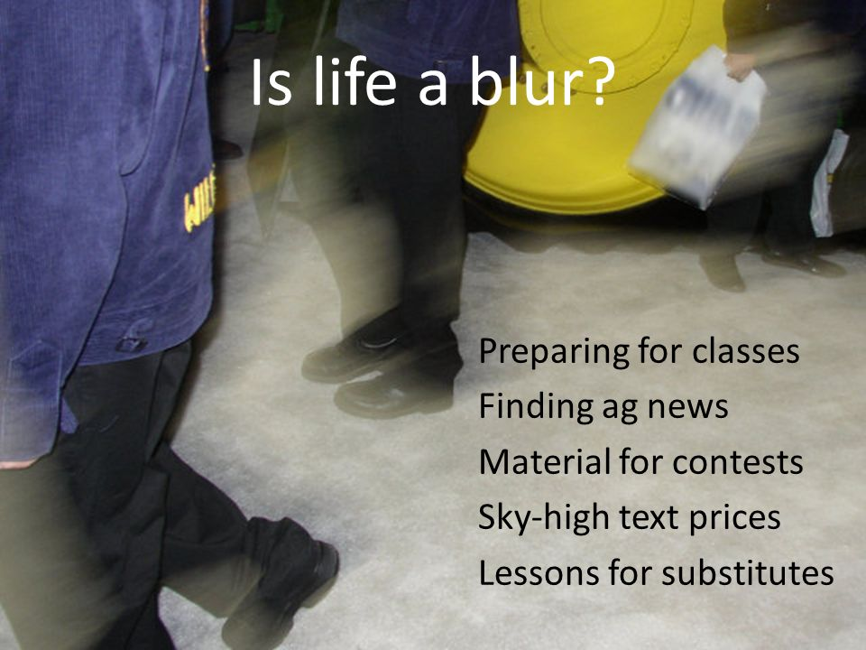 Is life a blur Preparing for classes Finding ag news Material for contests Sky-high text prices Lessons for substitutes