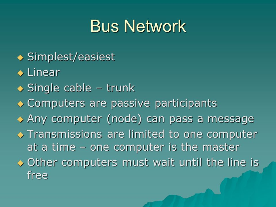 Bus Network Simplest/easiest Linear Single cable – trunk