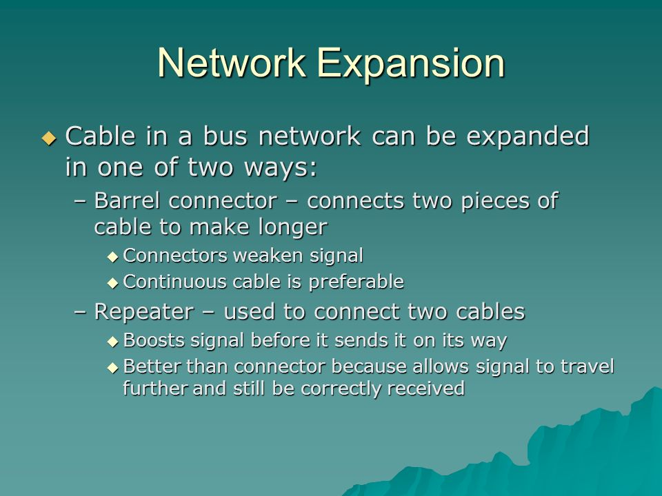 Network Expansion Cable in a bus network can be expanded in one of two ways: Barrel connector – connects two pieces of cable to make longer.