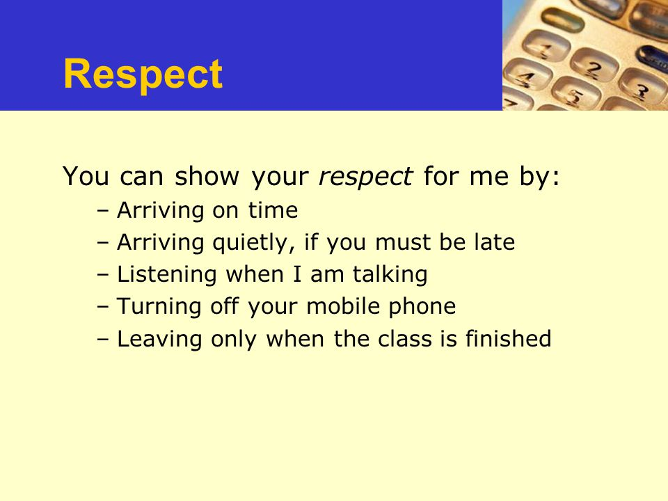Respect Repect You can show your respect for me by: Arriving on time