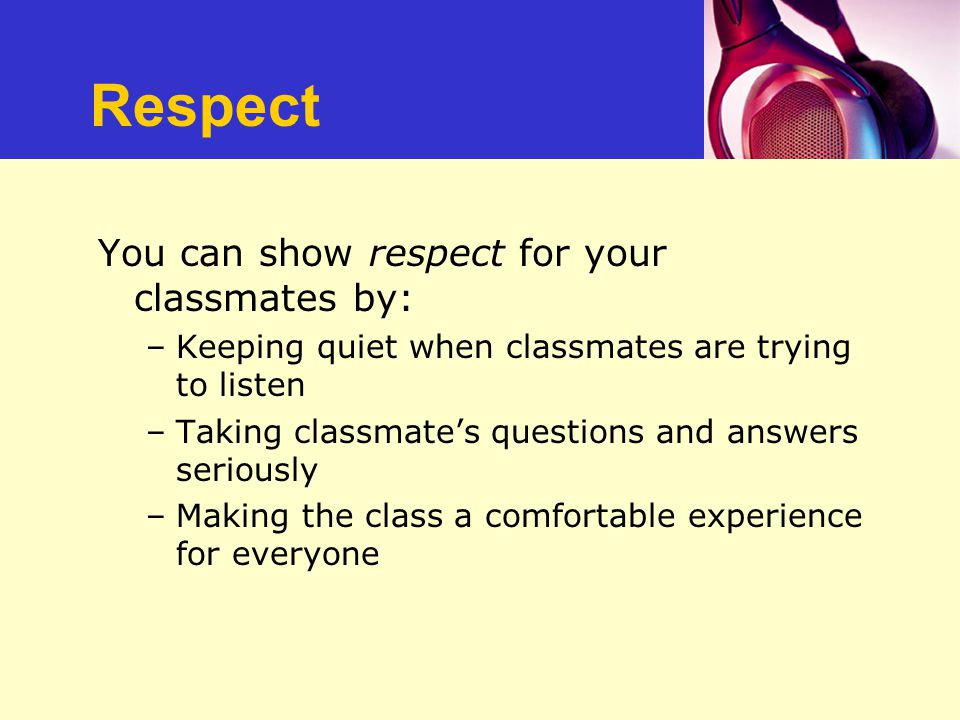 Respect You can show respect for your classmates by: