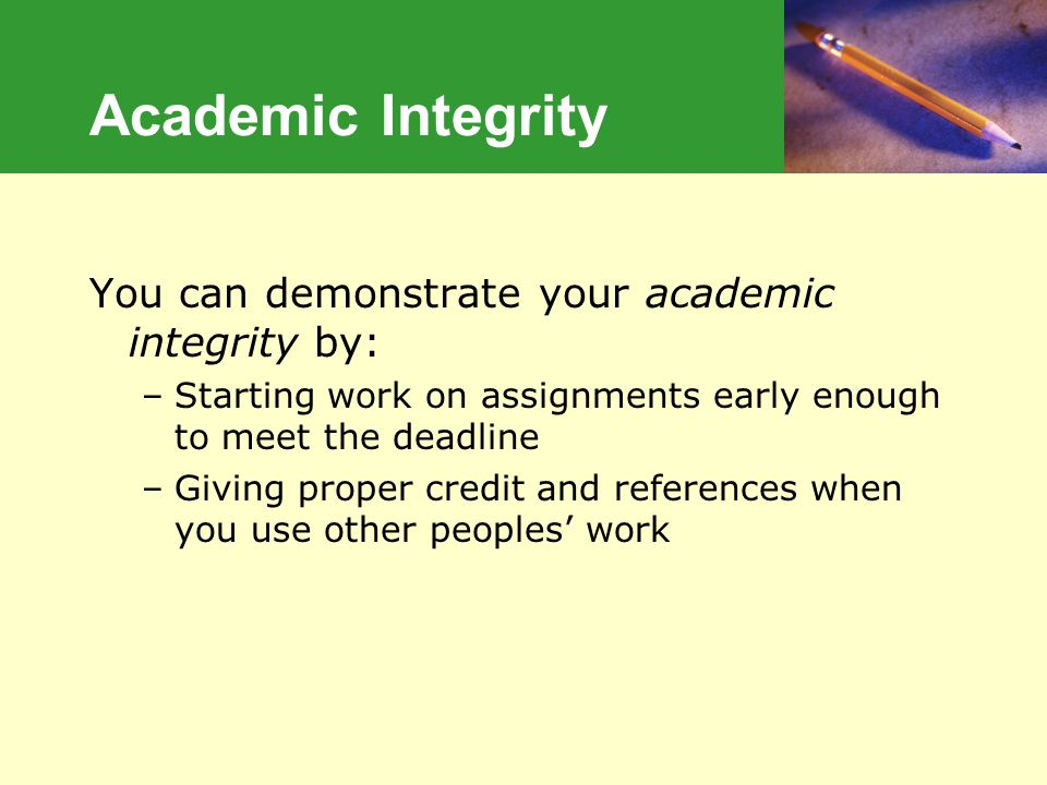 Academic Integrity You can demonstrate your academic integrity by: