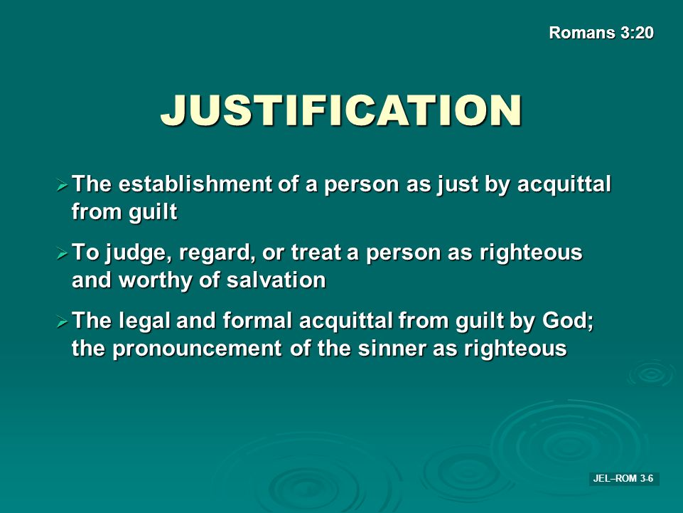 Romans 3:20 JUSTIFICATION. The establishment of a person as just by acquittal from guilt.