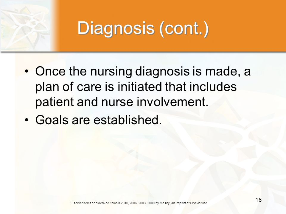 Diagnosis (cont.) Once the nursing diagnosis is made, a plan of care is initiated that includes patient and nurse involvement.