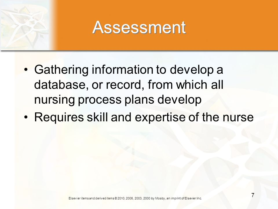 Assessment Gathering information to develop a database, or record, from which all nursing process plans develop.