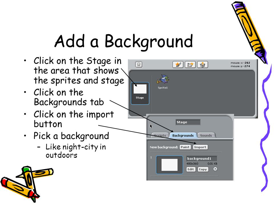 Add a Background Click on the Stage in the area that shows the sprites and stage. Click on the Backgrounds tab.