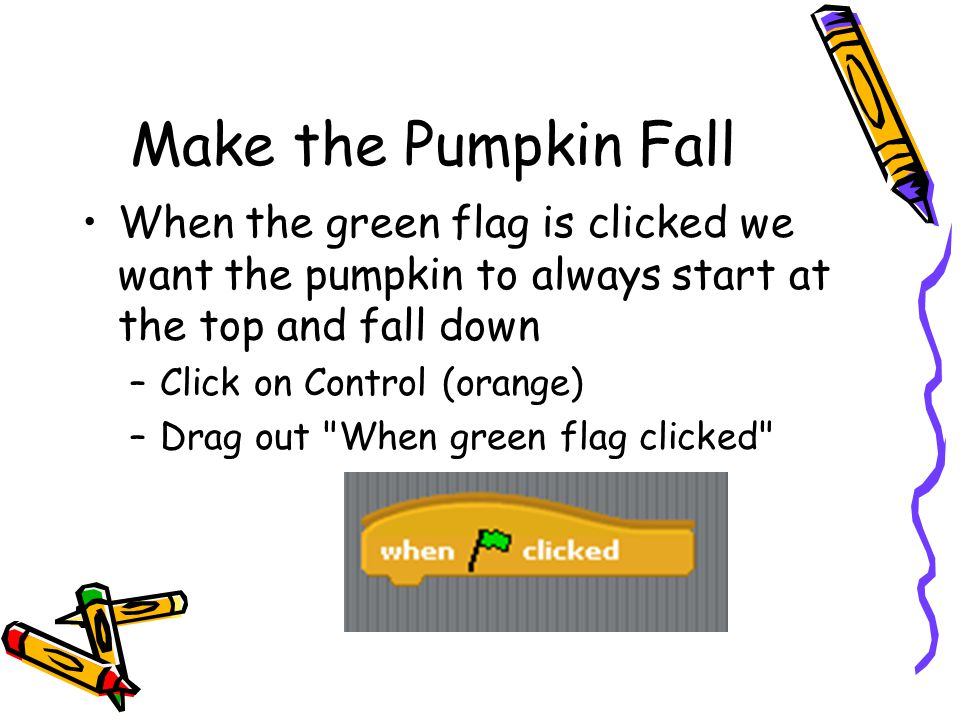 Make the Pumpkin Fall When the green flag is clicked we want the pumpkin to always start at the top and fall down.
