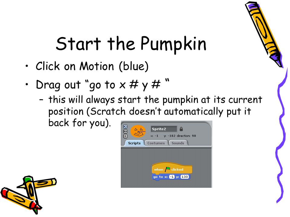 Start the Pumpkin Click on Motion (blue) Drag out go to x # y #
