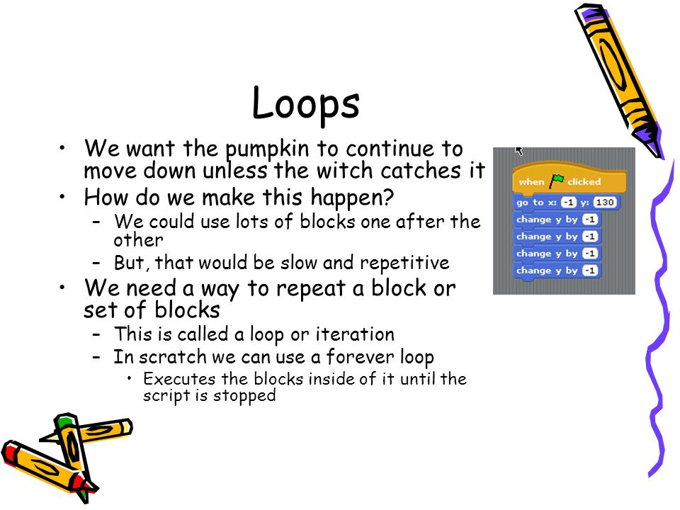 Loops We want the pumpkin to continue to move down unless the witch catches it. How do we make this happen