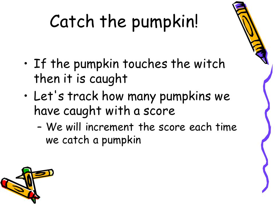 Catch the pumpkin! If the pumpkin touches the witch then it is caught