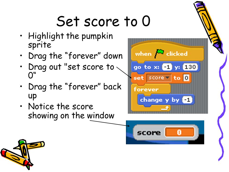 Set score to 0 Highlight the pumpkin sprite Drag the forever down