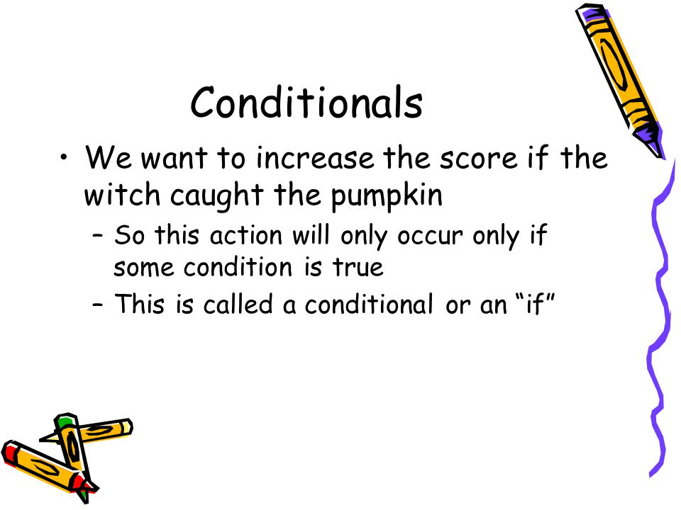 Conditionals We want to increase the score if the witch caught the pumpkin. So this action will only occur only if some condition is true.