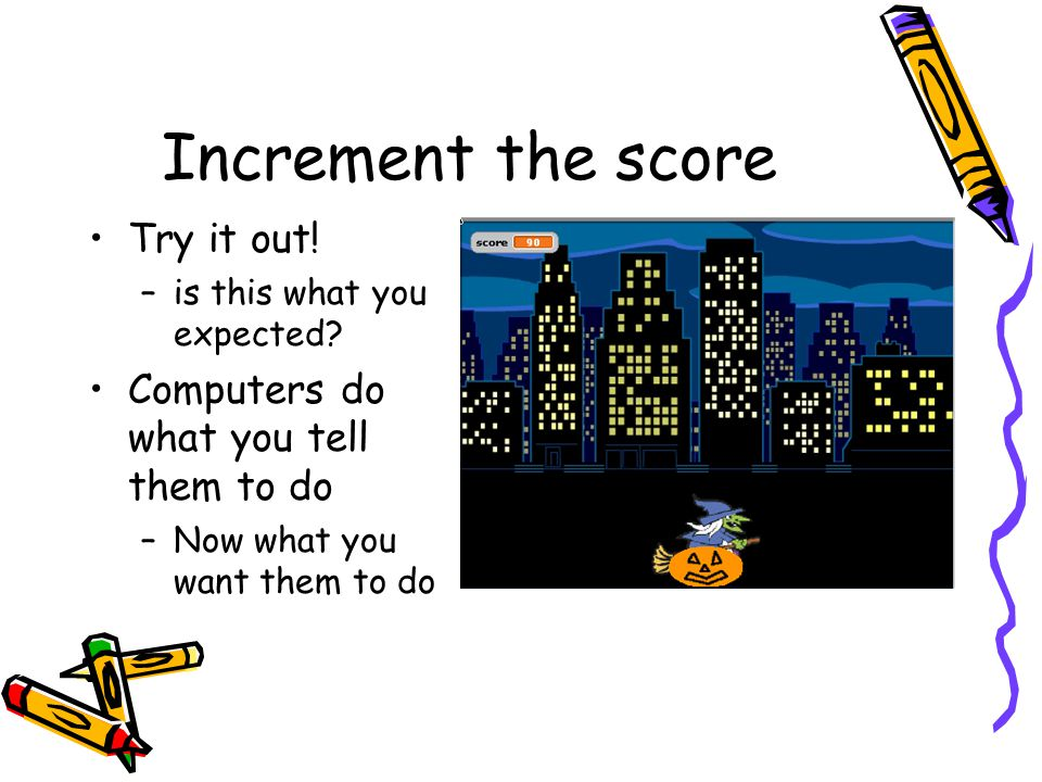 Increment the score Try it out! Computers do what you tell them to do