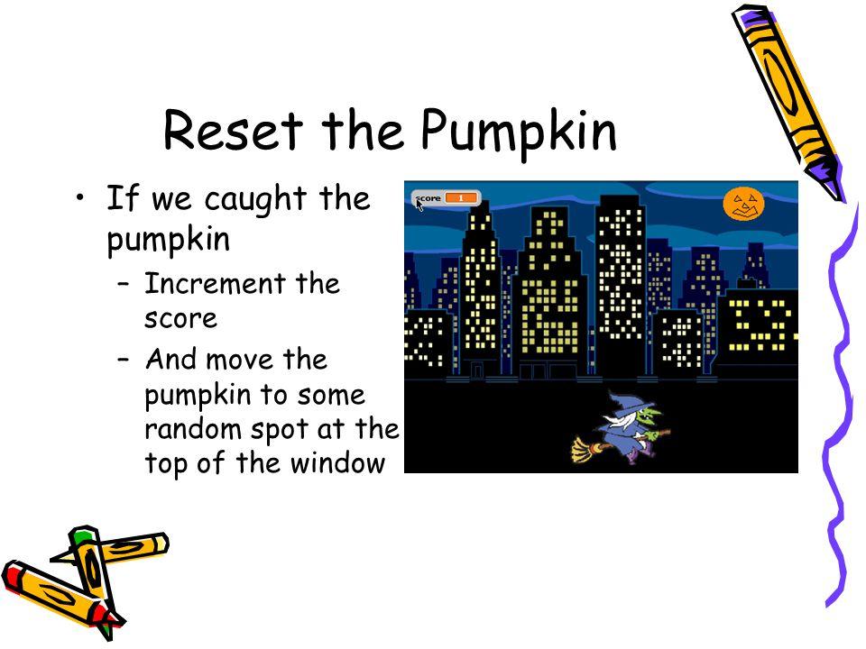Reset the Pumpkin If we caught the pumpkin Increment the score