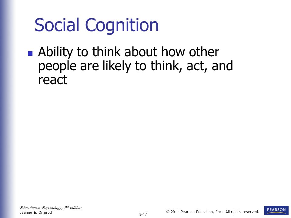 Social Cognition Ability to think about how other people are likely to think, act, and react