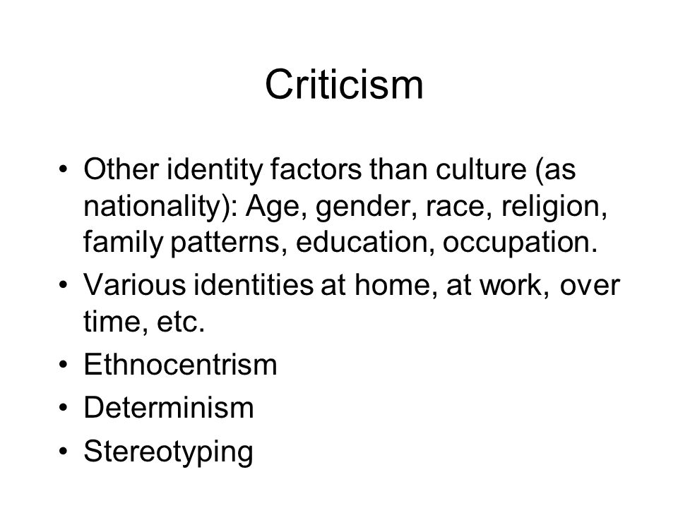 Criticism Other identity factors than culture (as nationality): Age, gender, race, religion, family patterns, education, occupation.