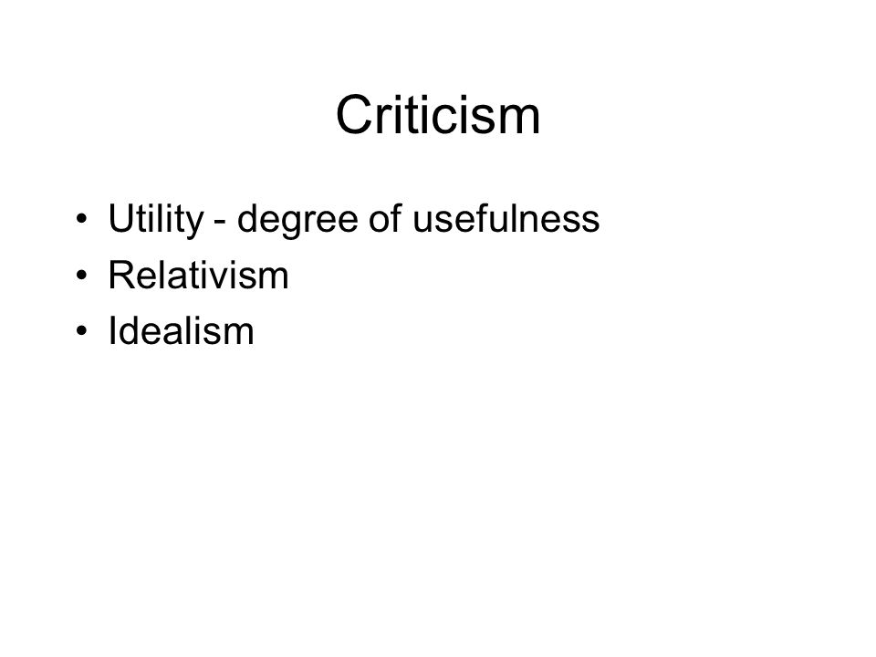 Criticism Utility - degree of usefulness Relativism Idealism