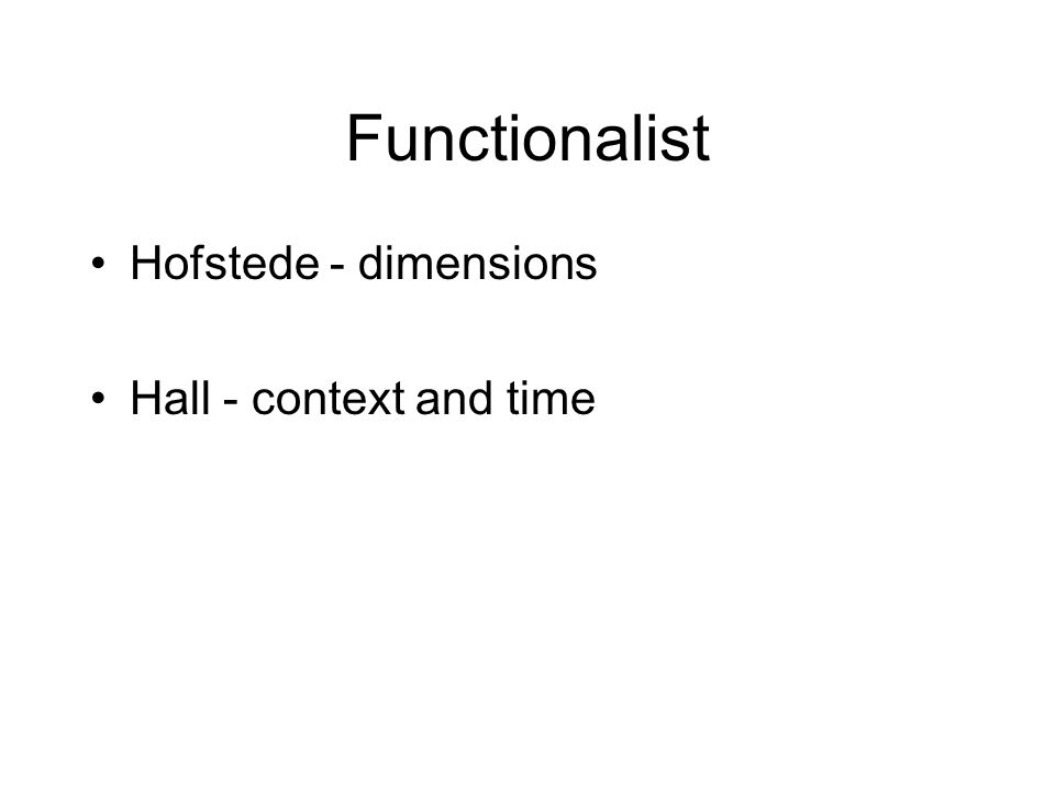 Functionalist Hofstede - dimensions Hall - context and time