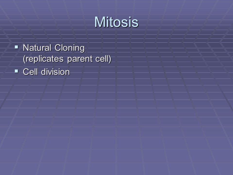Mitosis Natural Cloning (replicates parent cell) Cell division