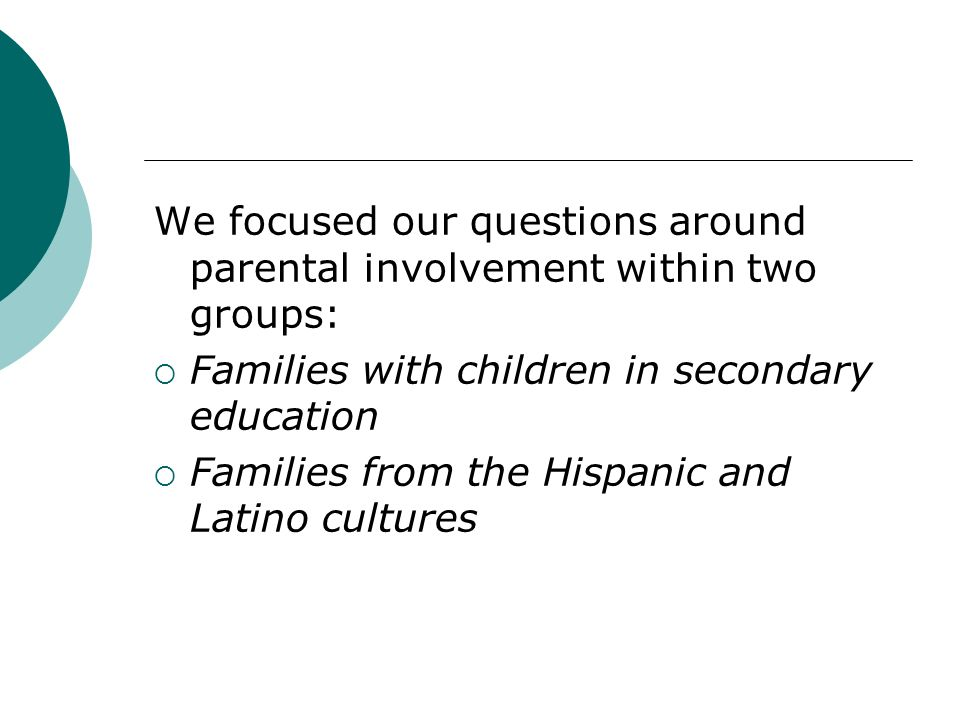 We focused our questions around parental involvement within two groups: