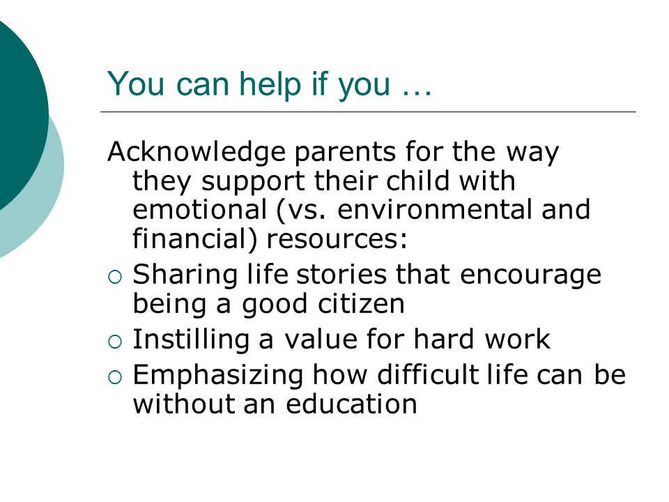You can help if you …Acknowledge parents for the way they support their child with emotional (vs. environmental and financial) resources: