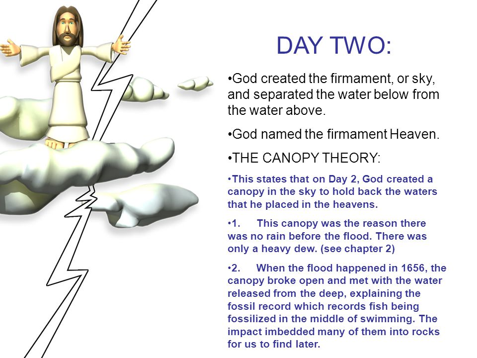 DAY TWO: God created the firmament, or sky, and separated the water below from the water above. God named the firmament Heaven.