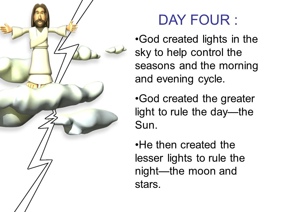 DAY FOUR : God created lights in the sky to help control the seasons and the morning and evening cycle.