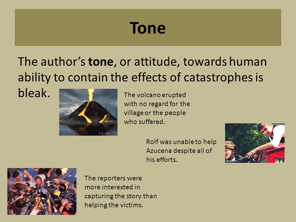 Tone The author's tone, or attitude, towards human ability to contain the effects of catastrophes is bleak.