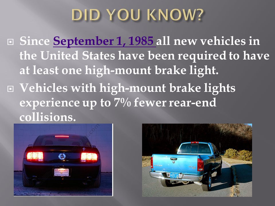 DID YOU KNOW Since September 1, 1985 all new vehicles in the United States have been required to have at least one high-mount brake light.