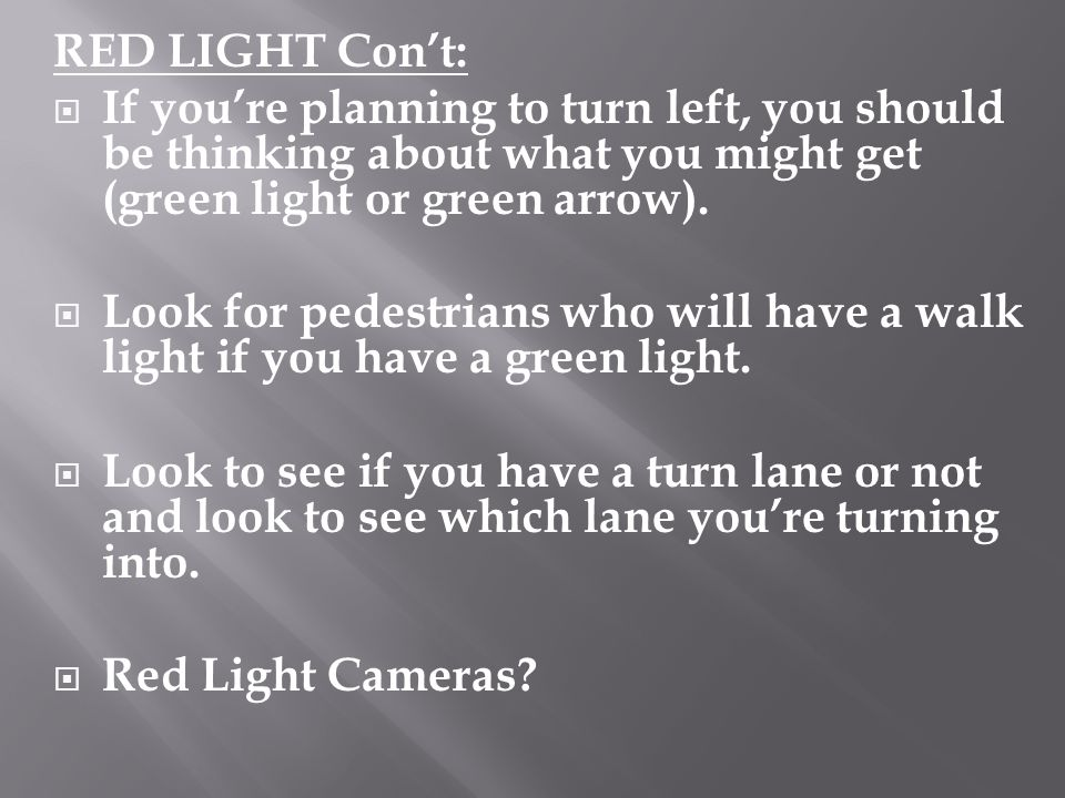 RED LIGHT Con't: If you're planning to turn left, you should be thinking about what you might get (green light or green arrow).