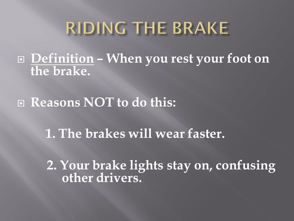 RIDING THE BRAKE Definition – When you rest your foot on the brake.