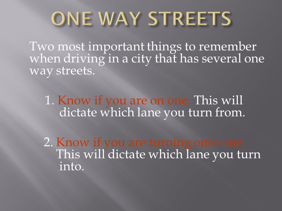ONE WAY STREETS Two most important things to remember when driving in a city that has several one way streets.