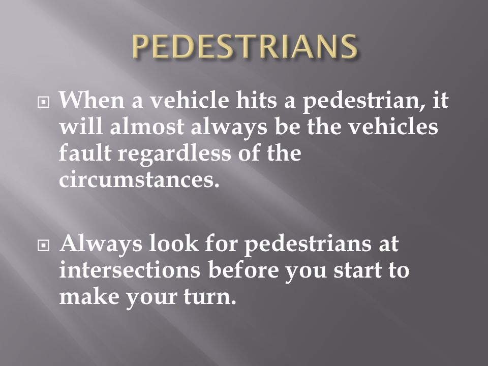PEDESTRIANS When a vehicle hits a pedestrian, it will almost always be the vehicles fault regardless of the circumstances.