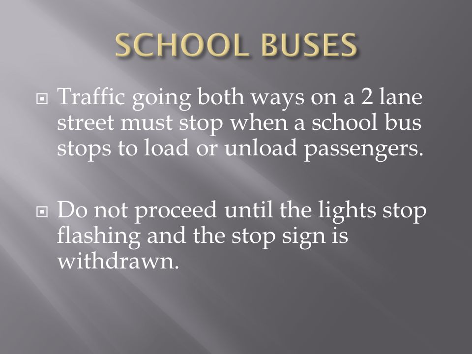 SCHOOL BUSES Traffic going both ways on a 2 lane street must stop when a school bus stops to load or unload passengers.
