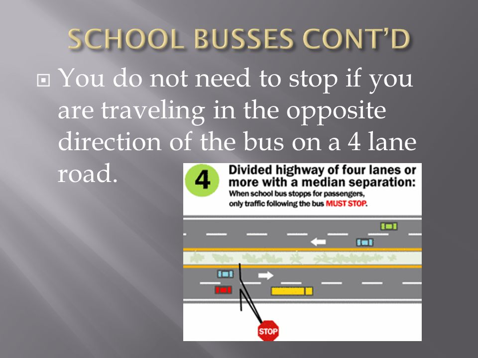 SCHOOL BUSSES CONT'D You do not need to stop if you are traveling in the opposite direction of the bus on a 4 lane road.